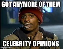anymore of them celebrity opinions