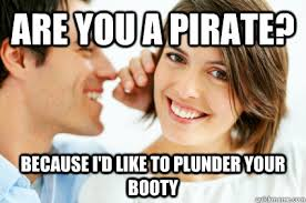 Pirate Booty Meme - are you a pirate because i d like to plunder your booty bad pick