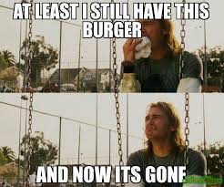 And Its Gone Meme - at least i still have this burger and now its gone meme first