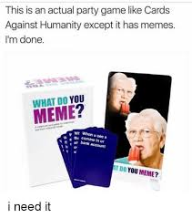 What Do Meme - this is an actual party game like cards against humanity except it