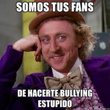 Memes De Bullying - somos tus fans de hacerte bullying estupido willy wonka meme