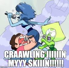 Steven Universe Memes - craaaaaaaaaaaaaaaaling in my skiiiiiiiin steven universe