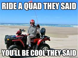 Quad Memes - ride a quad they said you ll be cool they said quadzzz quickmeme