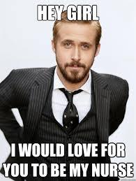 Ryan Gosling Meme Hey Girl - hey girl i would love for you to be my nurse ryan gosling hey girl