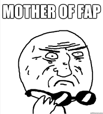 Fap Fap Meme - mother of fap mother of god quickmeme