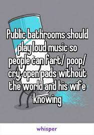Public Bathroom Meme - public bathrooms should play loud music so people can fart poop