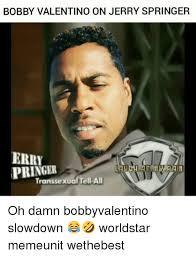 Jerry Springer Memes - bobby valentino on jerry springer erry pringer transsexual tell a