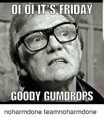 Its Friday Meme Pictures - oi oi its friday goody gumdrops noharmdone teamnoharmdone it s