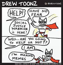 Social Justice Warrior Meme - drew toonz have no fear your brave social justice warrior is here