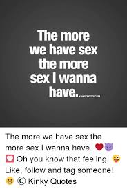 Sex Meme Quotes - the more we have sex the more sex i wanna have kinkyquotescom the