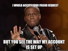 Friend Request Meme - i would accept your friend request but you see the way my account