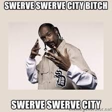 Swerve Memes - swerve swerve city bitch swerve swerve city snoop dogg meme