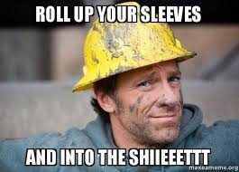 Roll Up Meme - roll up your sleeves and into the shiieeettt a dirty job make
