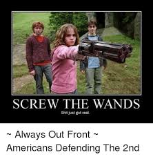 Shit Just Got Real Meme - screw the wands shit just got real always out front americans