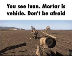 Ivan Meme - you see ivan mortar is vehicle don t be afraid mortar meme on me me