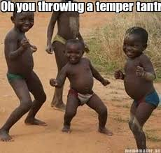 Tantrum Meme - meme maker oh you throwing a temper tantrum bishh hahaha i aint