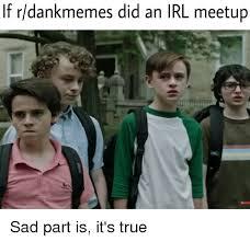 Sad Brady Meme - if rdankmemes did an irl meetup true meme on me me