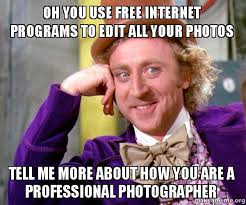 Make A Free Meme - oh you use free internet programs to edit all your photos tell me