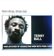 Pork Chop Meme - rain drop drop top terry ball man accused of assaulting momwith pork
