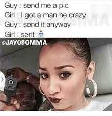 Crazy Meme Girl - guy send me a pic girl i got a man he crazy guy send it anyway girl