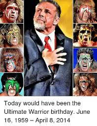 Ultimate Warrior Meme - ne today would have been the ultimate warrior birthday june 16