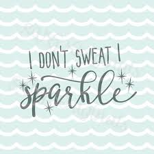 i don t sweat i sparkle i don t sweat i sparkle svg vector file cricut explore