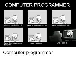 Computer Programmer Meme - computer programmer what my friends think i do what my mother thinks