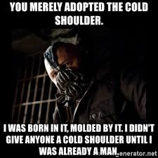Cold Shoulder Meme - you merely adopted the cold shoulder i was born in it molded by