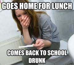 School Lunch Meme - goes home for lunch comes back to school drunk irresponsible