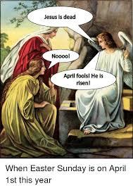 He Is Risen Meme - jesus is dead nooool april foolsl he is risen easter meme on me me