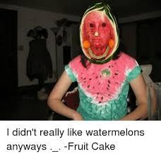 Fruitcake Meme - io i didn t really like watermelons anyways fruit cake meme on