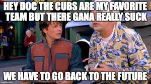 Cubs Suck Meme - back to the future imgflip
