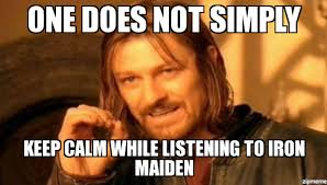 Iron Maiden Memes - boromir one does not simply keep calm while listening to iron