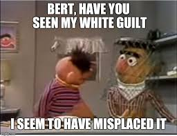 Guilt Meme - bert have you seen my white guilt i seem to have misplaced it meme
