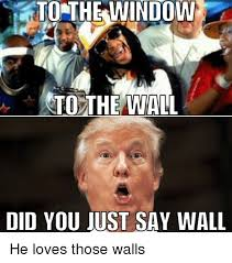 To The Window To The Wall Meme - to the window to the wall did you just say wall he loves those walls