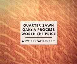 is quarter sawn wood more expensive quarter sawn oak a process worth the price oak for less
