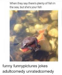 Funny Fish Memes - when they say there s plenty of fish in the sea but she s your fish