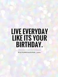 Quotes Birthday Live Everyday Like It S Your Birthday Picture Quotes