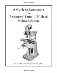 renovating a cer a guide to renovating the bridgeport series 1 j head milling