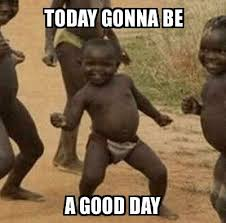 Have A Good Day Meme - third world success kid today gonna be a good day meme explorer