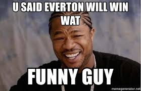 Funny Everton Memes - u said everton will win wat funny guy yo dawg meme generator