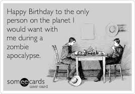 Zombie Birthday Meme - happy birthday to the only person on the planet i would want with