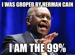 Herman Cain Meme - i was groped by herman cain i am the 99 herman cain quickmeme