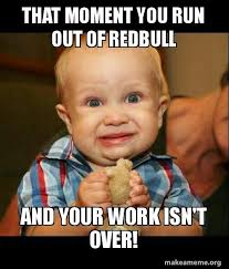 That Moment When Meme - that moment you run out of redbull and your work isn t over make