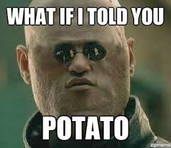 What If I Told You Potato Meme - what if i told you potato meme funnyjunk meme collection for the