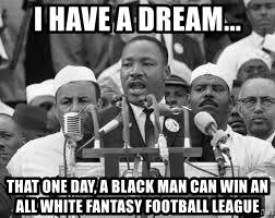 I Had A Dream Meme - i have a dream that one day a black man can win an all white