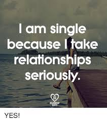Single Relationship Memes - am single because i take relationships seriously relationship