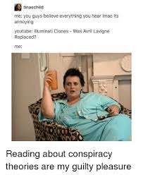 Conspiracy Theorist Meme - tinaschild me you guys believe everything you hear imao its