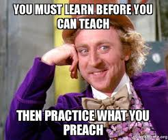 Preach Meme - you must learn before you can teach then practice what you preach