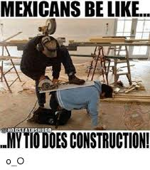 Meme Construction - mexicans be like st shug amytiodoes construction o o be like